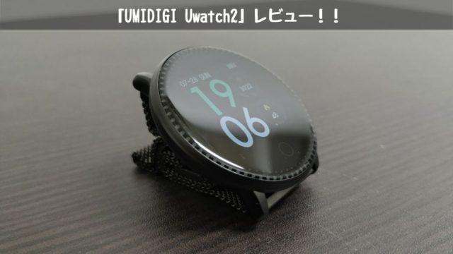 UMIDIGI「Uwatch 2」レビュー!!コスパ最強のスマートウォッチ!