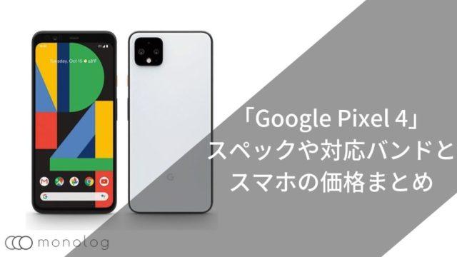 「Google Pixel 4」のスペックや対応バンドとスマホの価格まとめ