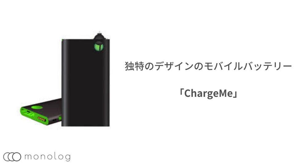 独特のデザインのモバイルバッテリーの「ChargeMe」