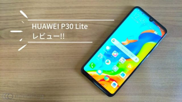 「「HUAWEI P30 Lite」レビュー!!低価格で前モデルより圧倒的サクサクスマホ
