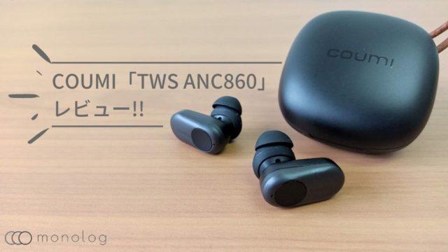 COUMI「TWS ANC860」レビュー!!ANCに13mmの巨大ドバイバー搭載したコスパイヤホン