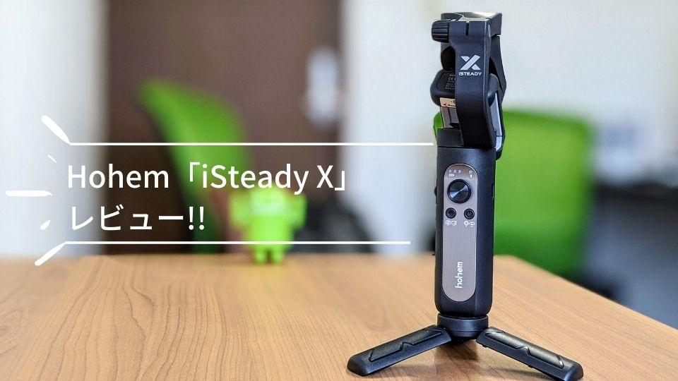Hohem「iSteady X」レビュー!!コスパに優れた軽量スマホジンバル