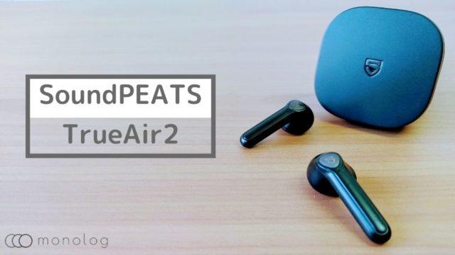 SoundPEATS「TrueAir2」レビュー!!Qualcomm最新チップQCC3040搭載のインナーイヤーイヤホン